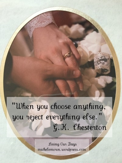 """When you choose anything, you reject everything else."" ~ G.K. Chesterton"